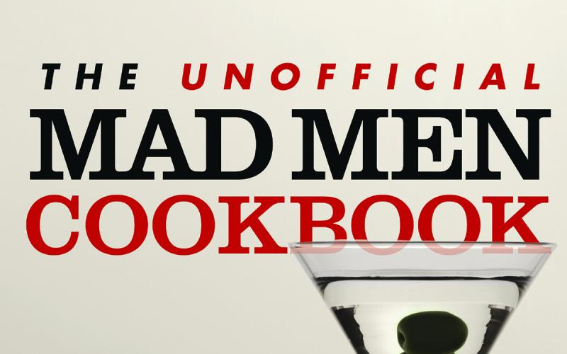 The Unofficial Mad Men Cookbook – Inside The Kitchens, Bars, and Restaurants of Mad Men